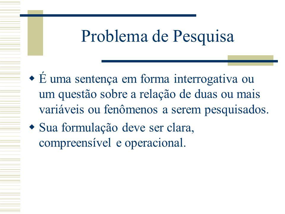 Problema de Pesquisa É uma sentença em forma interrogativa ou um questão sobre a relação de duas ou mais variáveis ou fenômenos a serem pesquisados.