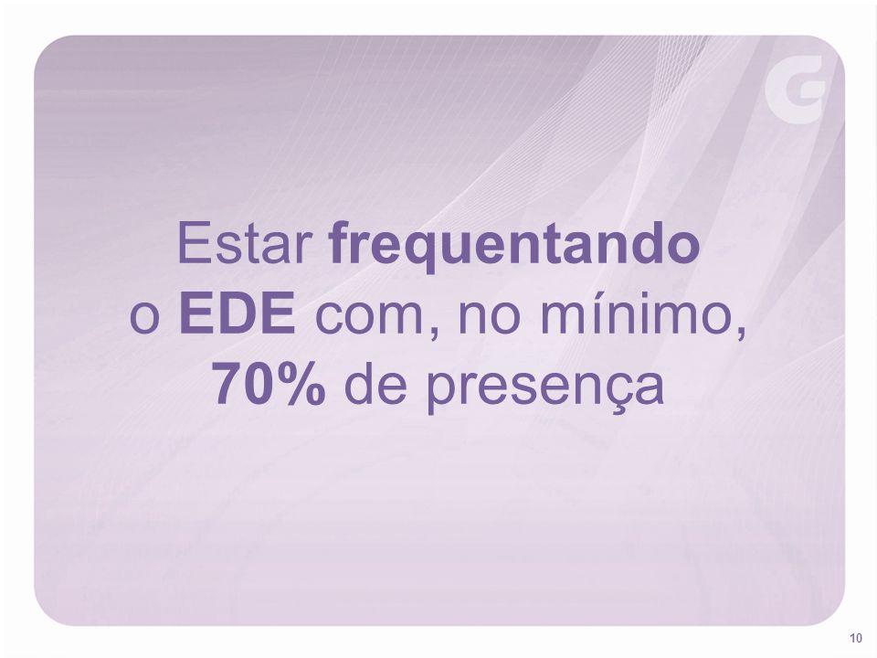 Estar frequentando o EDE com, no mínimo, 70% de presença