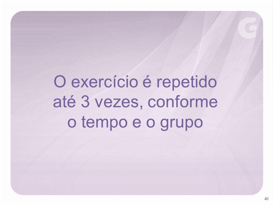 O exercício é repetido até 3 vezes, conforme o tempo e o grupo