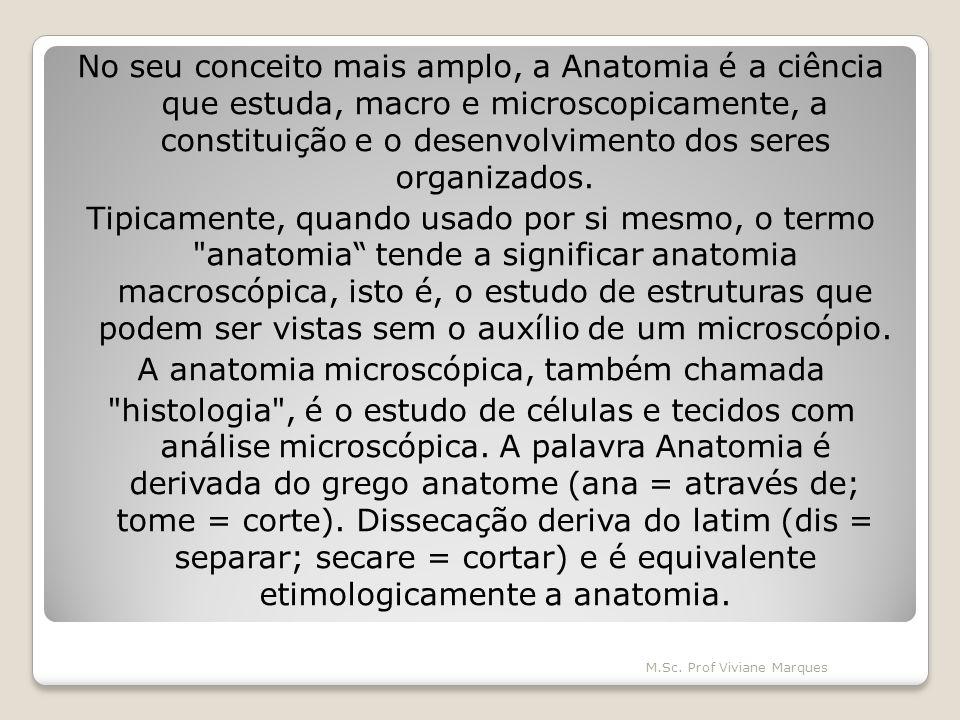 No seu conceito mais amplo, a Anatomia é a ciência que estuda, macro e microscopicamente, a constituição e o desenvolvimento dos seres organizados. Tipicamente, quando usado por si mesmo, o termo anatomia tende a significar anatomia macroscópica, isto é, o estudo de estruturas que podem ser vistas sem o auxílio de um microscópio. A anatomia microscópica, também chamada histologia , é o estudo de células e tecidos com análise microscópica. A palavra Anatomia é derivada do grego anatome (ana = através de; tome = corte). Dissecação deriva do latim (dis = separar; secare = cortar) e é equivalente etimologicamente a anatomia.