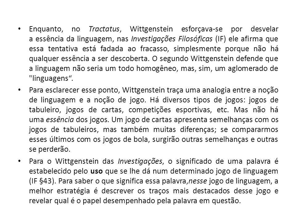 Enquanto, no Tractatus, Wittgenstein esforçava-se por desvelar a essência da linguagem, nas Investigações Filosóficas (IF) ele afirma que essa tentativa está fadada ao fracasso, simplesmente porque não há qualquer essência a ser descoberta. O segundo Wittgenstein defende que a linguagem não seria um todo homogêneo, mas, sim, um aglomerado de linguagens .