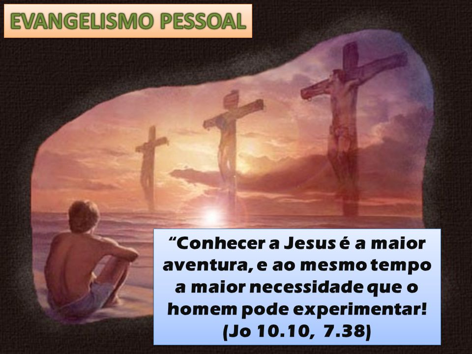 EVANGELISMO PESSOAL Conhecer a Jesus é a maior aventura, e ao mesmo tempo a maior necessidade que o homem pode experimentar!