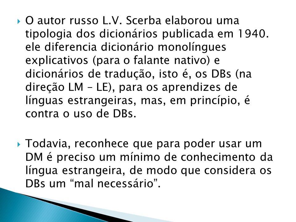 O autor russo L.V. Scerba elaborou uma tipologia dos dicionários publicada em 1940. ele diferencia dicionário monolíngues explicativos (para o falante nativo) e dicionários de tradução, isto é, os DBs (na direção LM – LE), para os aprendizes de línguas estrangeiras, mas, em princípio, é contra o uso de DBs.