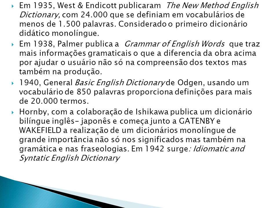 Em 1935, West & Endicott publicaram The New Method English Dictionary, com 24.000 que se definiam em vocabulários de menos de 1.500 palavras. Considerado o primeiro dicionário didático monolíngue.