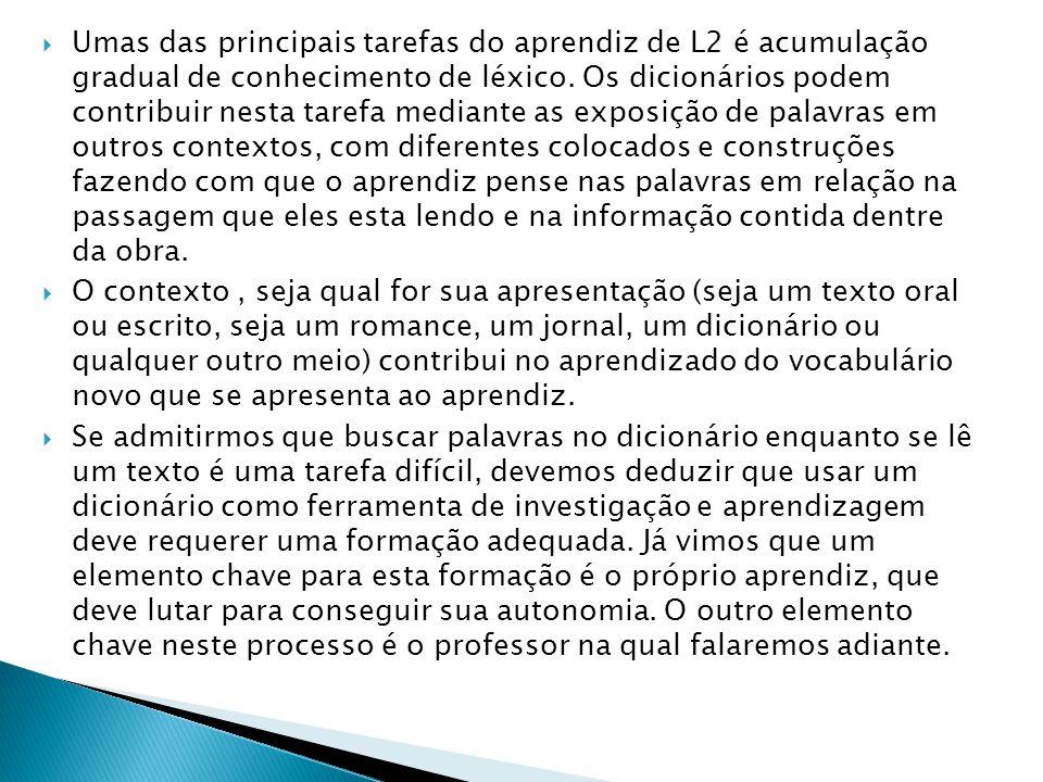 Umas das principais tarefas do aprendiz de L2 é acumulação gradual de conhecimento de léxico. Os dicionários podem contribuir nesta tarefa mediante as exposição de palavras em outros contextos, com diferentes colocados e construções fazendo com que o aprendiz pense nas palavras em relação na passagem que eles esta lendo e na informação contida dentre da obra.
