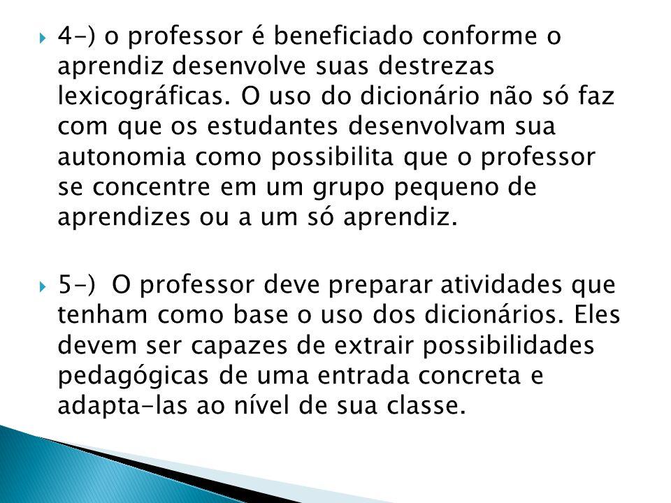 4-) o professor é beneficiado conforme o aprendiz desenvolve suas destrezas lexicográficas. O uso do dicionário não só faz com que os estudantes desenvolvam sua autonomia como possibilita que o professor se concentre em um grupo pequeno de aprendizes ou a um só aprendiz.
