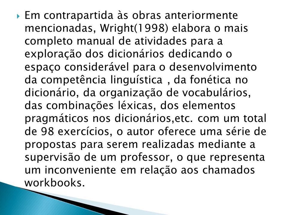 Em contrapartida às obras anteriormente mencionadas, Wright(1998) elabora o mais completo manual de atividades para a exploração dos dicionários dedicando o espaço considerável para o desenvolvimento da competência linguística , da fonética no dicionário, da organização de vocabulários, das combinações léxicas, dos elementos pragmáticos nos dicionários,etc.