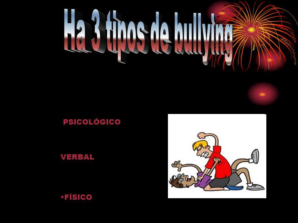 Ha 3 tipos de bullying PSICOLÓGICO VERBAL FÍSICO