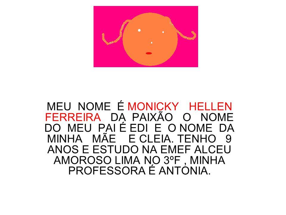 MEU NOME É MONICKY HELLEN FERREIRA DA PAIXÃO O NOME DO MEU PAI É EDI E O NOME DA MINHA MÃE E CLEIA.