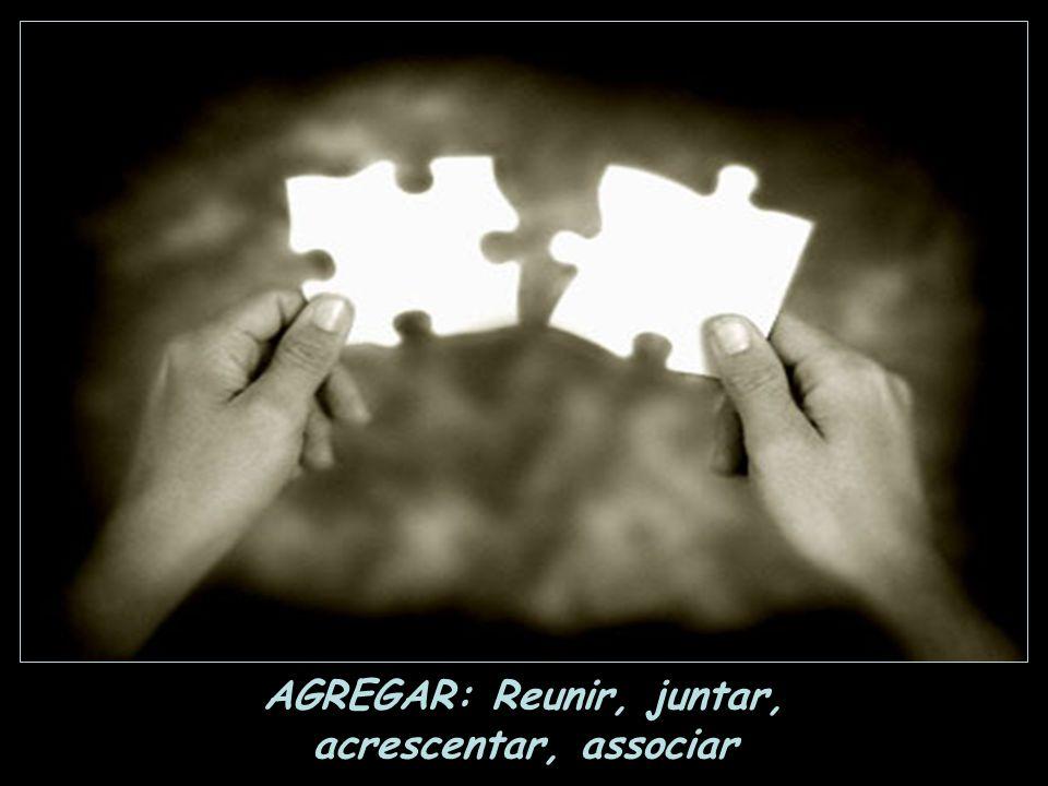 AGREGAR: Reunir, juntar,
