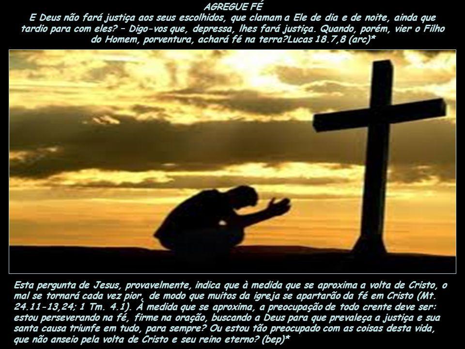 AGREGUE FÉ E Deus não fará justiça aos seus escolhidos, que clamam a Ele de dia e de noite, ainda que tardio para com eles – Digo-vos que, depressa, lhes fará justiça. Quando, porém, vier o Filho do Homem, porventura, achará fé na terra Lucas 18.7,8 (arc)*