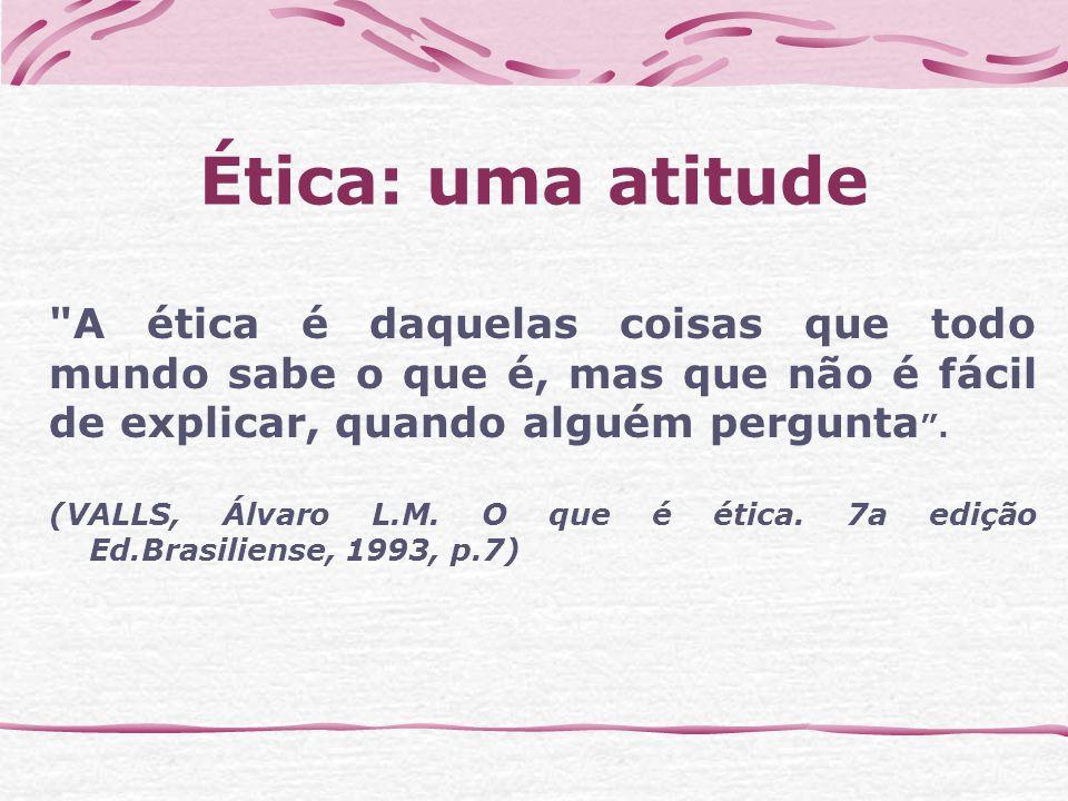 Ética: uma atitude A ética é daquelas coisas que todo mundo sabe o que é, mas que não é fácil de explicar, quando alguém pergunta .