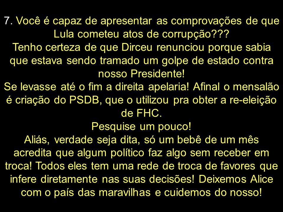 7. Você é capaz de apresentar as comprovações de que Lula cometeu atos de corrupção .