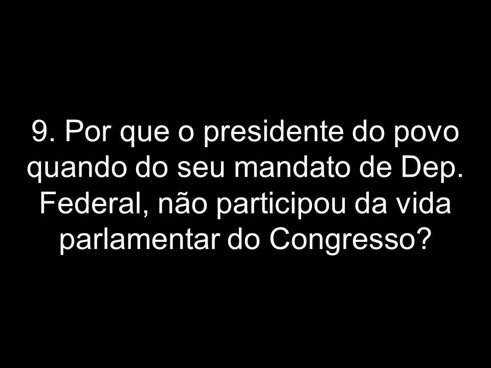 9. Por que o presidente do povo quando do seu mandato de Dep