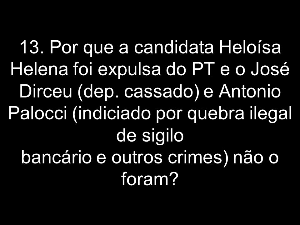 13. Por que a candidata Heloísa Helena foi expulsa do PT e o José Dirceu (dep.