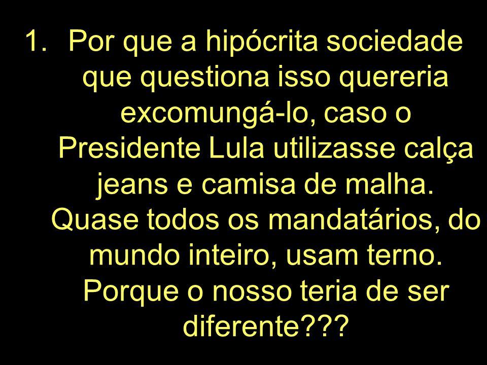 Por que a hipócrita sociedade que questiona isso quereria excomungá-lo, caso o Presidente Lula utilizasse calça jeans e camisa de malha.