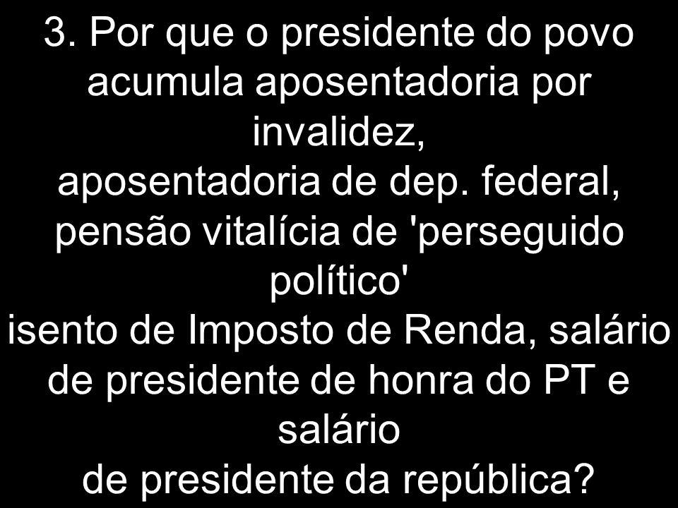 3. Por que o presidente do povo acumula aposentadoria por invalidez, aposentadoria de dep.