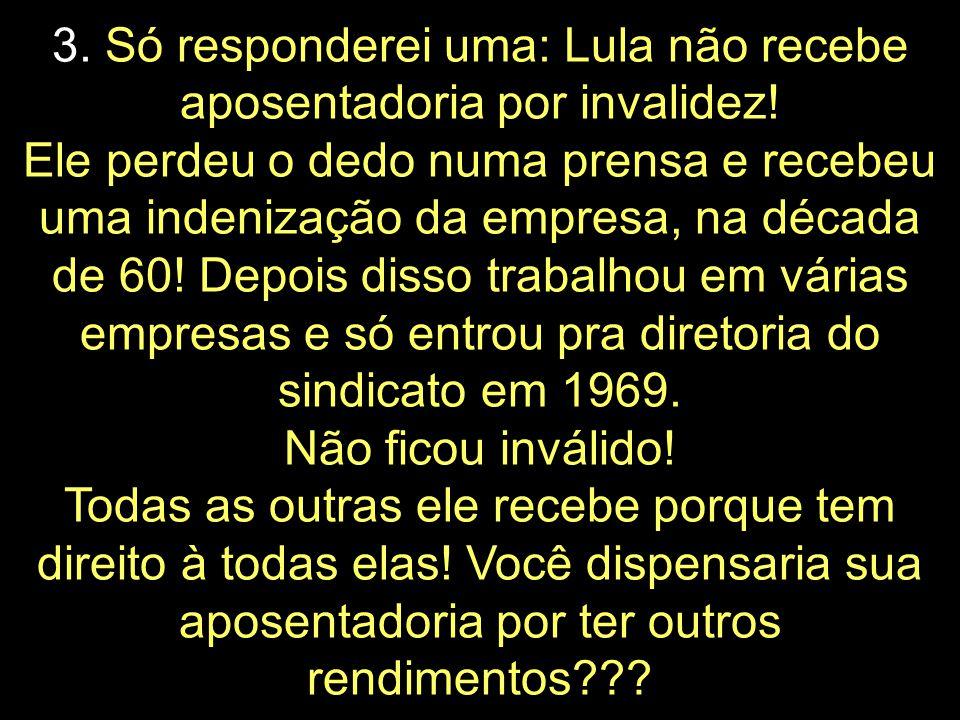 3. Só responderei uma: Lula não recebe aposentadoria por invalidez