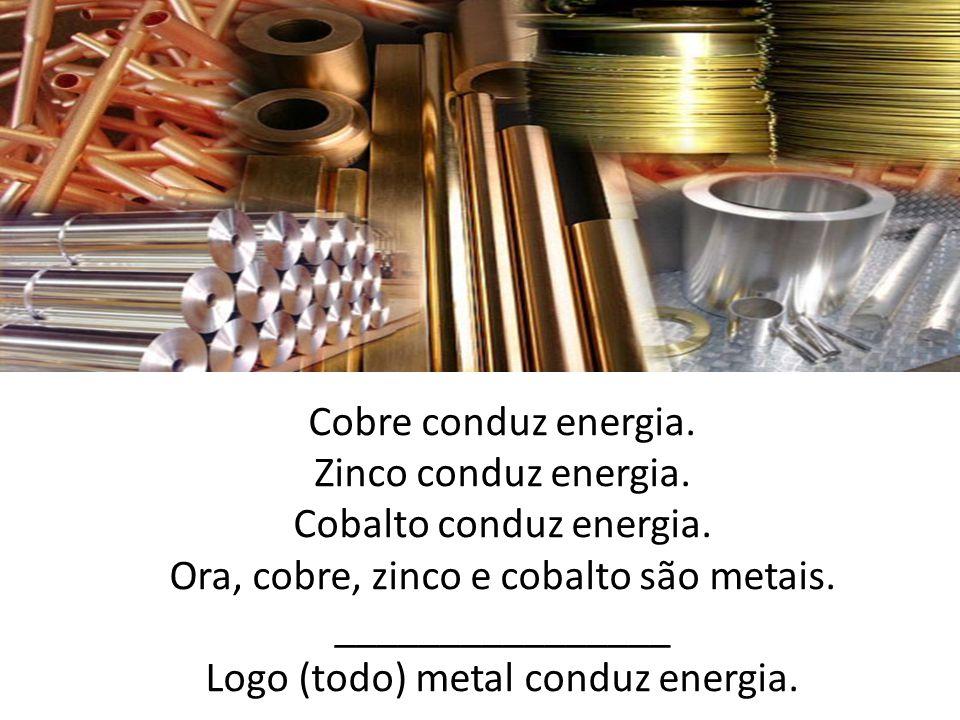 Cobalto conduz energia. Ora, cobre, zinco e cobalto são metais.