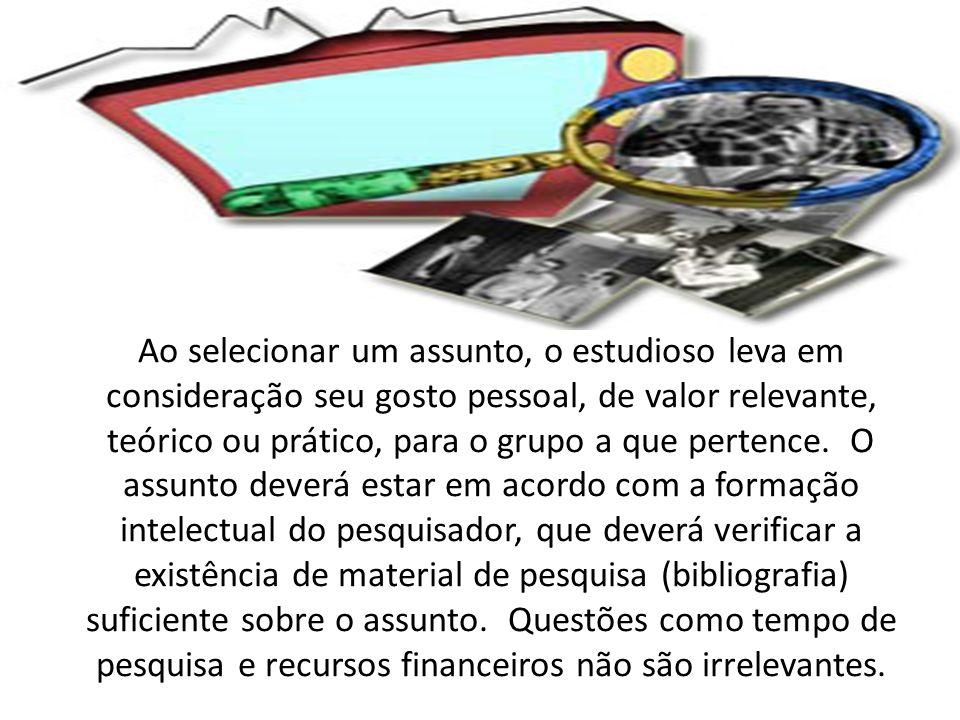 Ao selecionar um assunto, o estudioso leva em consideração seu gosto pessoal, de valor relevante, teórico ou prático, para o grupo a que pertence.