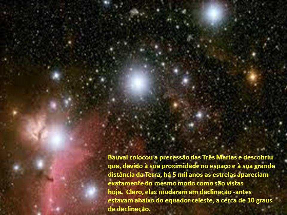Bauval colocou a precessão das Três Marias e descobriu que, devido à sua proximidade no espaço e à sua grande distância da Terra, há 5 mil anos as estrelas apareciam exatamente do mesmo modo como são vistas hoje. Claro, elas mudaram em declinação -antes estavam abaixo do equador celeste, a cerca de 10 graus de declinação.