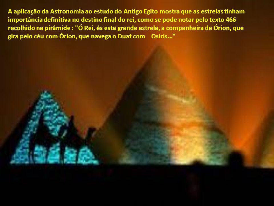 A aplicação da Astronomia ao estudo do Antigo Egito mostra que as estrelas tinham importância definitiva no destino final do rei, como se pode notar pelo texto 466 recolhido na pirâmide : Ó Rei, és esta grande estrela, a companheira de Órion, que gira pelo céu com Órion, que navega o Duat com Osíris...