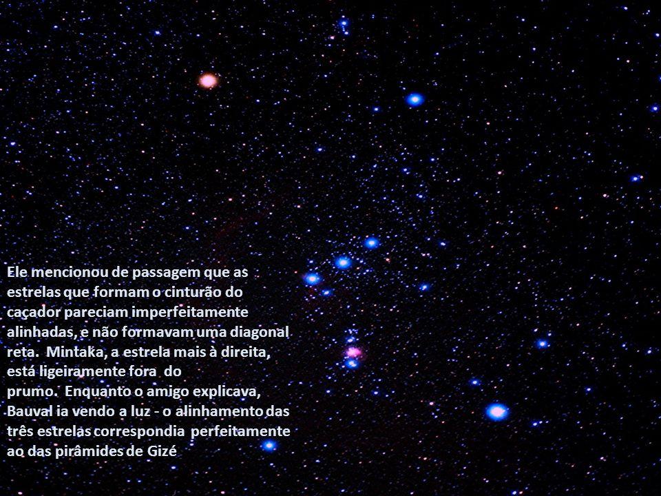 Ele mencionou de passagem que as estrelas que formam o cinturão do caçador pareciam imperfeitamente alinhadas, e não formavam uma diagonal reta. Mintaka, a estrela mais à direita, está ligeiramente fora do prumo. Enquanto o amigo explicava, Bauval ia vendo a luz - o alinhamento das três estrelas correspondia perfeitamente ao das pirâmides de Gizé