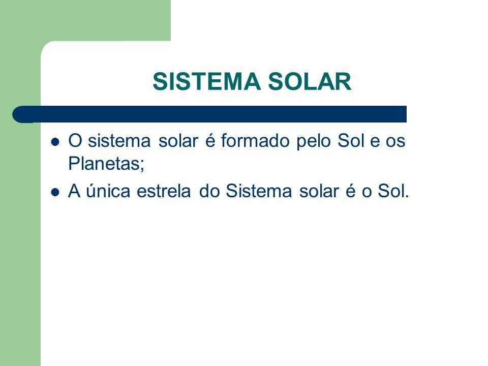 SISTEMA SOLAR O sistema solar é formado pelo Sol e os Planetas;