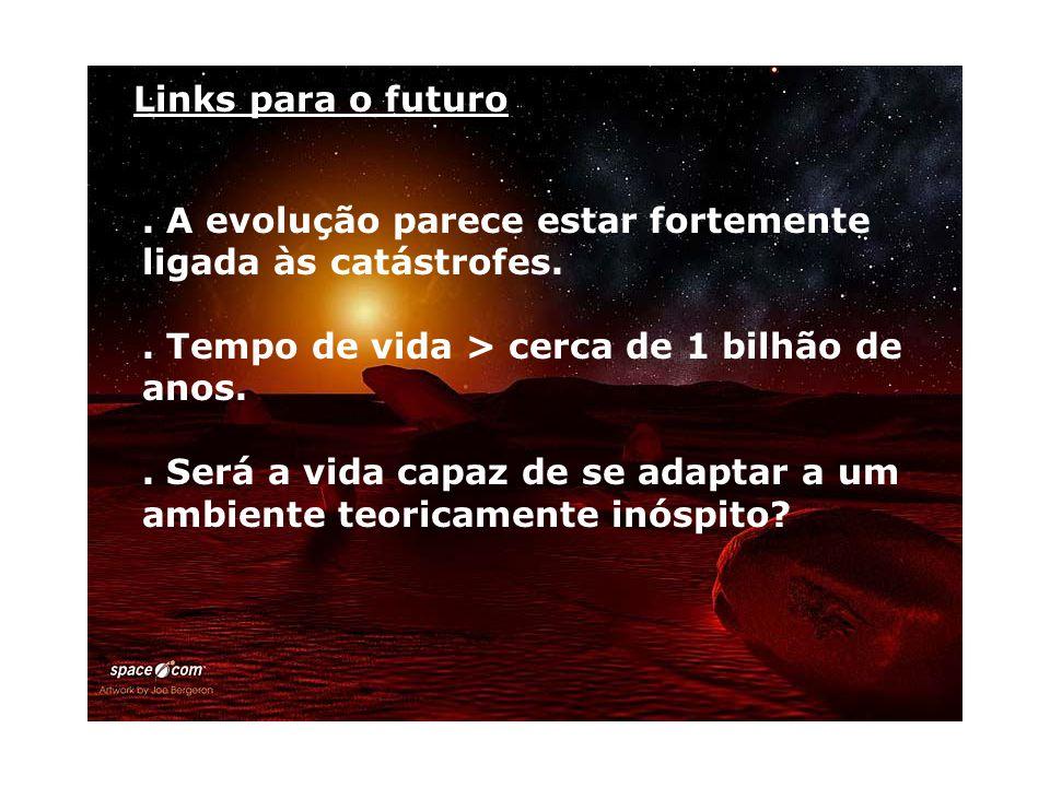 Links para o futuro . A evolução parece estar fortemente ligada às catástrofes. . Tempo de vida > cerca de 1 bilhão de anos.