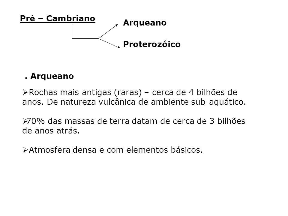 Pré – Cambriano Arqueano. Proterozóico. . Arqueano.