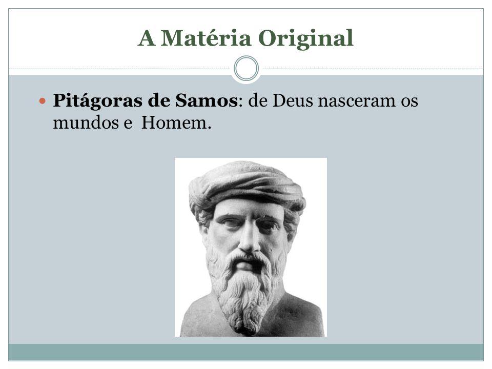 A Matéria Original Pitágoras de Samos: de Deus nasceram os mundos e Homem.