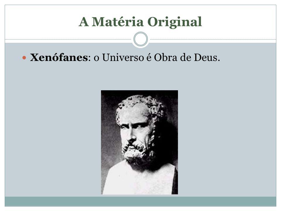 A Matéria Original Xenófanes: o Universo é Obra de Deus.