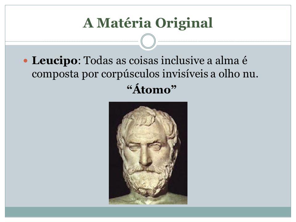 A Matéria Original Leucipo: Todas as coisas inclusive a alma é composta por corpúsculos invisíveis a olho nu.