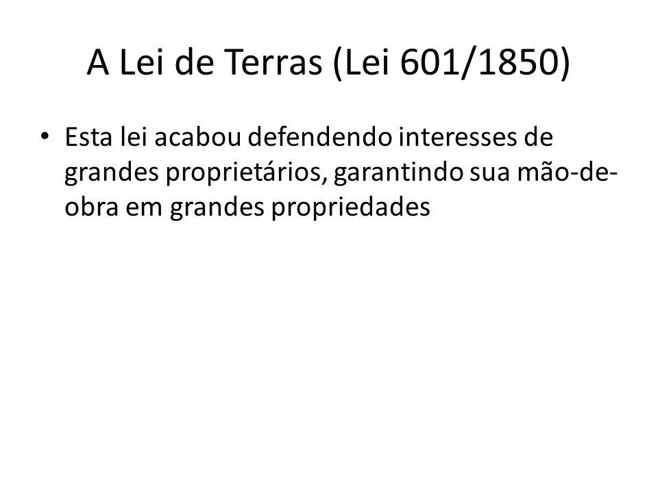 A Lei de Terras (Lei 601/1850) Esta lei acabou defendendo interesses de grandes proprietários, garantindo sua mão-de-obra em grandes propriedades.