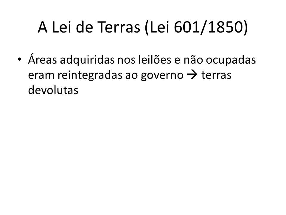 A Lei de Terras (Lei 601/1850) Áreas adquiridas nos leilões e não ocupadas eram reintegradas ao governo  terras devolutas.