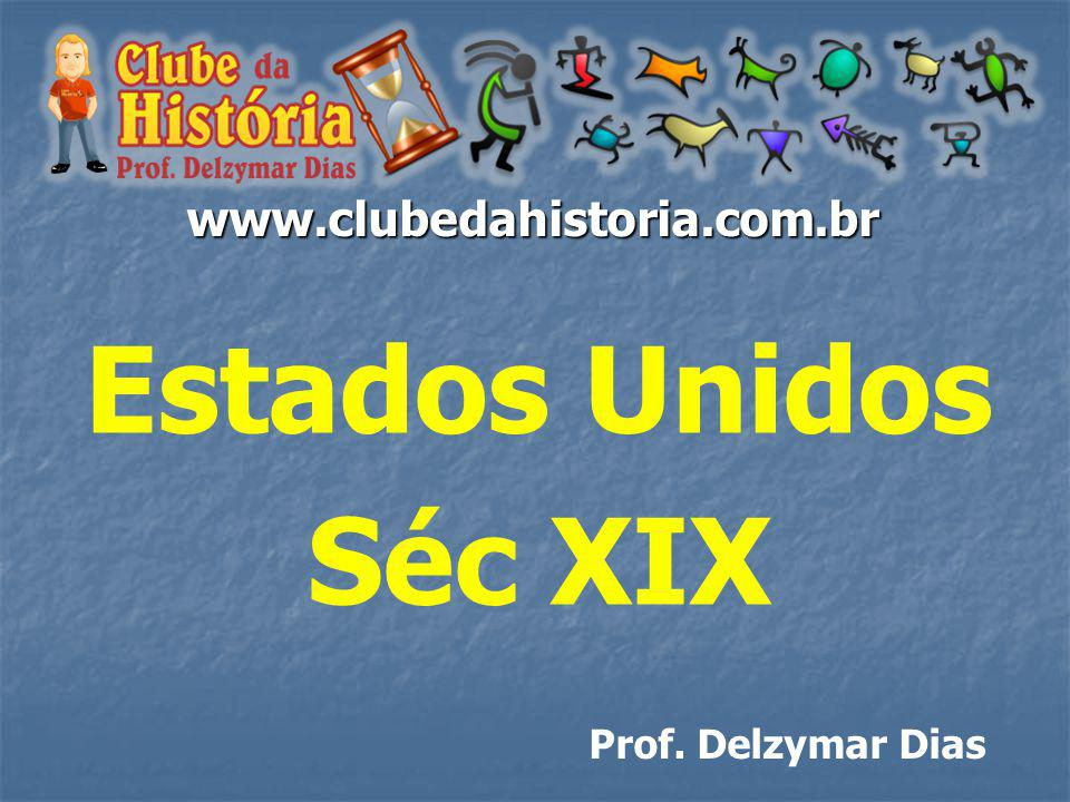 www.clubedahistoria.com.br Estados Unidos Séc XIX Prof. Delzymar Dias