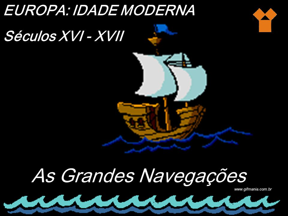 As Grandes Navegações EUROPA: IDADE MODERNA Séculos XVI - XVII