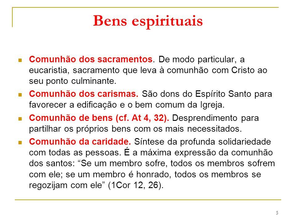 Bens espirituais Comunhão dos sacramentos. De modo particular, a eucaristia, sacramento que leva à comunhão com Cristo ao seu ponto culminante.