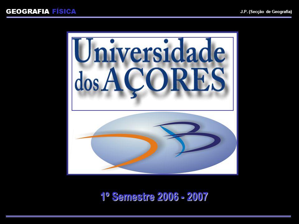 GEOGRAFIA FÍSICA J.P. (Secção de Geografia) 1º Semestre 2006 - 2007