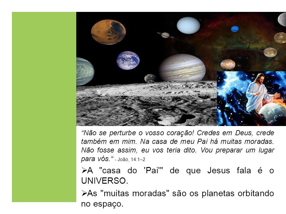 Jesus said: A casa do Pai de que Jesus fala é o UNIVERSO.