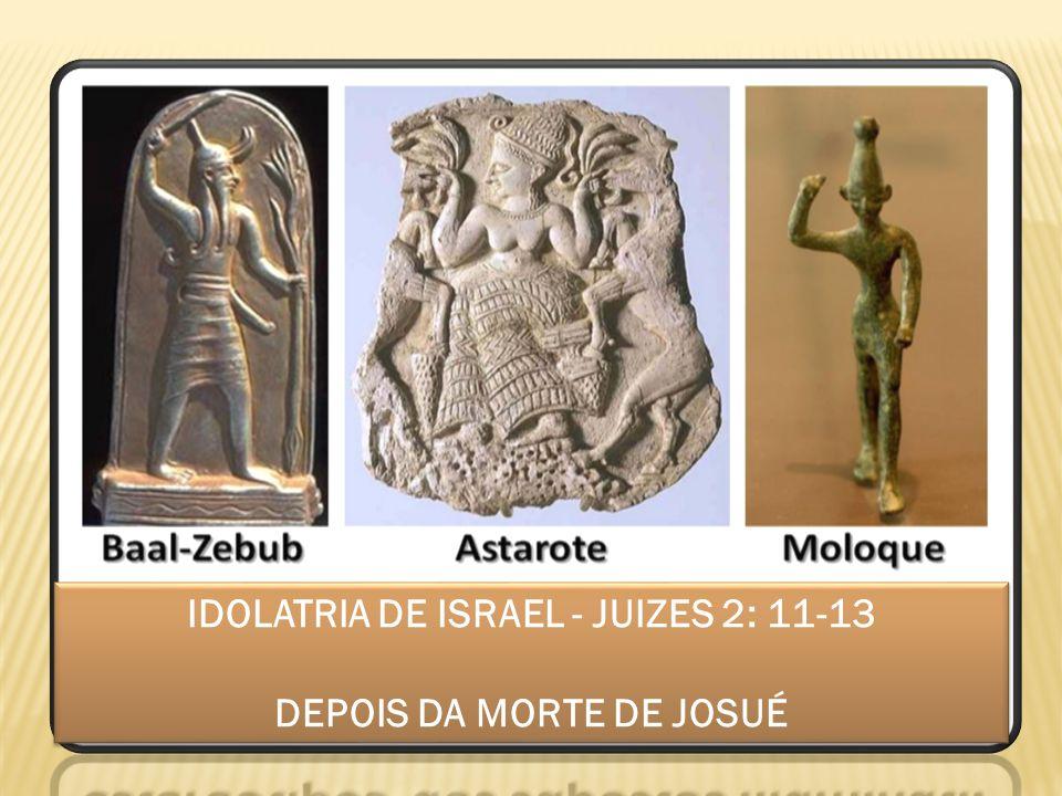 IDOLATRIA DE ISRAEL - JUIZES 2: 11-13 DEPOIS DA MORTE DE JOSUÉ