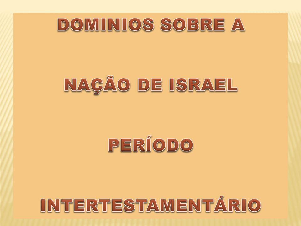 DOMINIOS SOBRE A NAÇÃO DE ISRAEL PERÍODO INTERTESTAMENTÁRIO