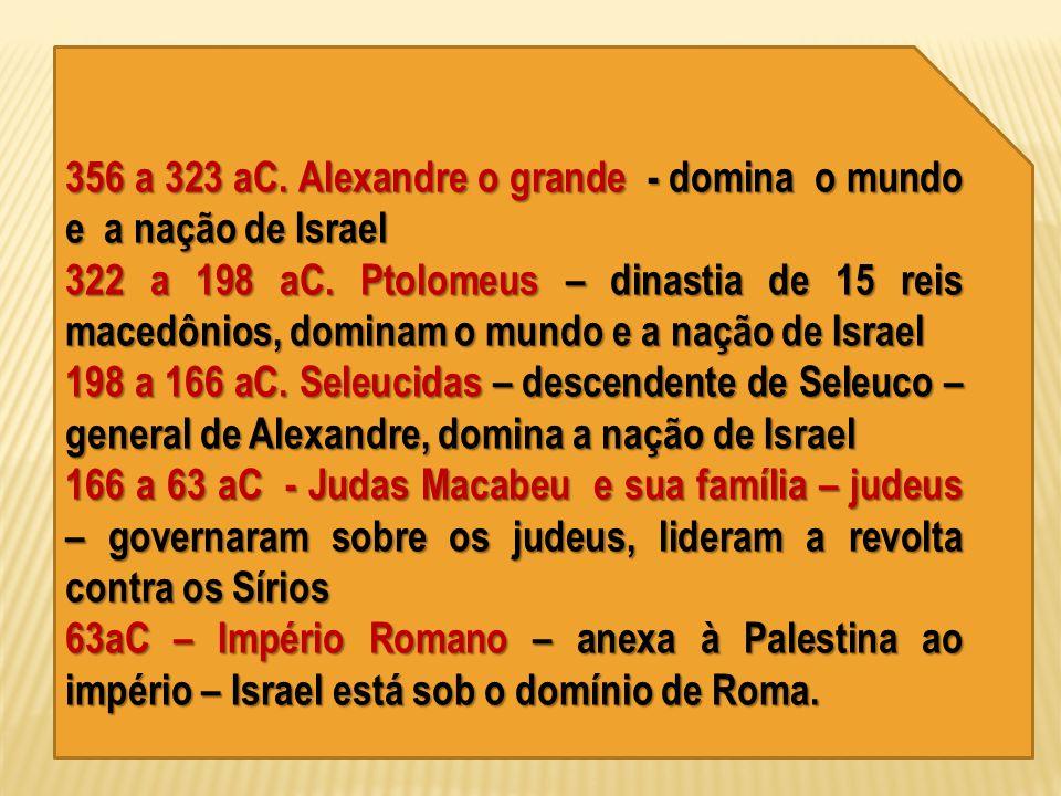 356 a 323 aC. Alexandre o grande - domina o mundo e a nação de Israel