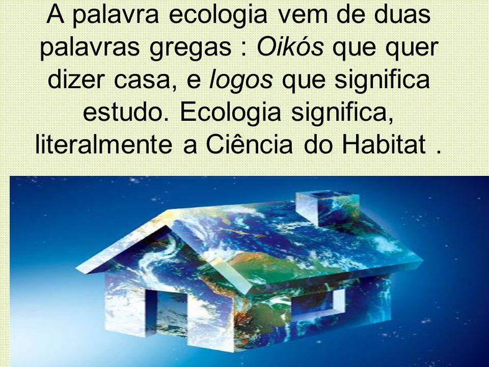 A palavra ecologia vem de duas palavras gregas : Oikós que quer dizer casa, e logos que significa estudo.