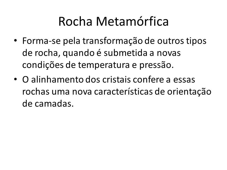 Rocha Metamórfica Forma-se pela transformação de outros tipos de rocha, quando é submetida a novas condições de temperatura e pressão.