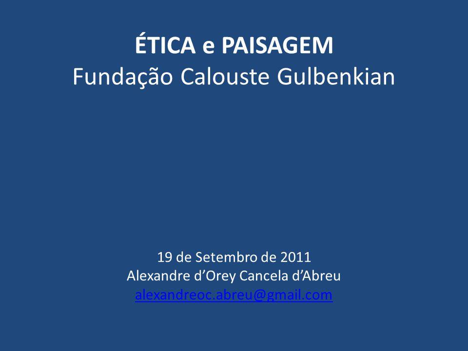 ÉTICA e PAISAGEM Fundação Calouste Gulbenkian 19 de Setembro de 2011 Alexandre d'Orey Cancela d'Abreu alexandreoc.abreu@gmail.com