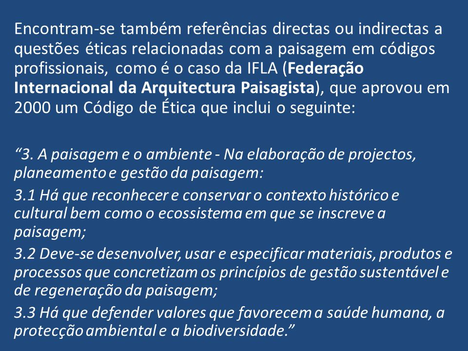 Encontram-se também referências directas ou indirectas a questões éticas relacionadas com a paisagem em códigos profissionais, como é o caso da IFLA (Federação Internacional da Arquitectura Paisagista), que aprovou em 2000 um Código de Ética que inclui o seguinte:
