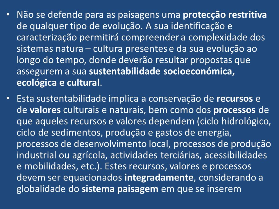 Não se defende para as paisagens uma protecção restritiva de qualquer tipo de evolução. A sua identificação e caracterização permitirá compreender a complexidade dos sistemas natura – cultura presentes e da sua evolução ao longo do tempo, donde deverão resultar propostas que assegurem a sua sustentabilidade socioeconómica, ecológica e cultural.