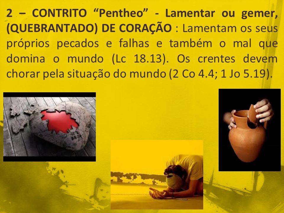 2 – CONTRITO Pentheo - Lamentar ou gemer, (QUEBRANTADO) DE CORAÇÃO : Lamentam os seus próprios pecados e falhas e também o mal que domina o mundo (Lc 18.13).