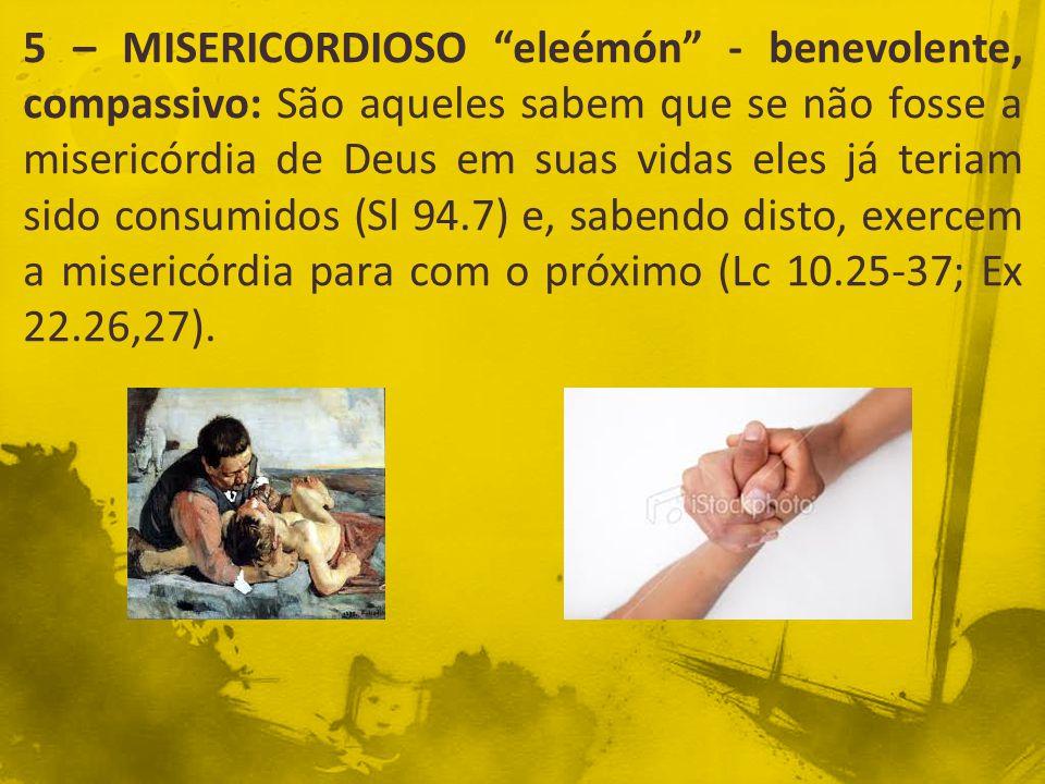 5 – MISERICORDIOSO eleémón - benevolente, compassivo: São aqueles sabem que se não fosse a misericórdia de Deus em suas vidas eles já teriam sido consumidos (Sl 94.7) e, sabendo disto, exercem a misericórdia para com o próximo (Lc 10.25-37; Ex 22.26,27).